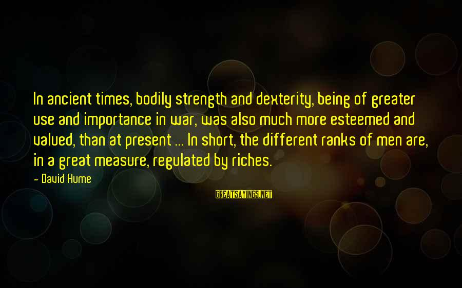 Being In The Present Sayings By David Hume: In ancient times, bodily strength and dexterity, being of greater use and importance in war,