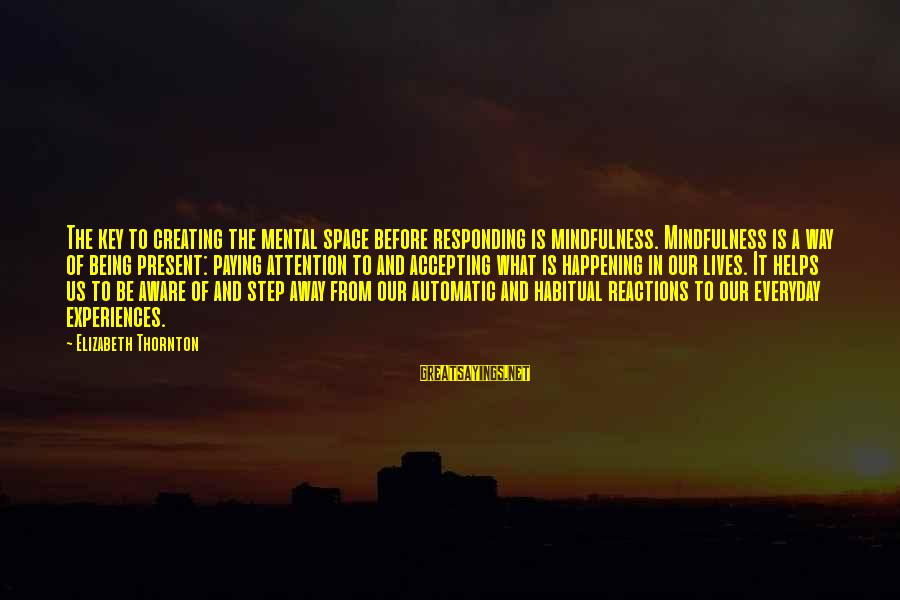 Being In The Present Sayings By Elizabeth Thornton: The key to creating the mental space before responding is mindfulness. Mindfulness is a way