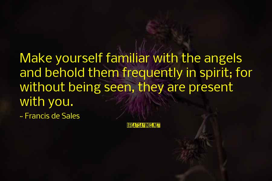 Being In The Present Sayings By Francis De Sales: Make yourself familiar with the angels and behold them frequently in spirit; for without being