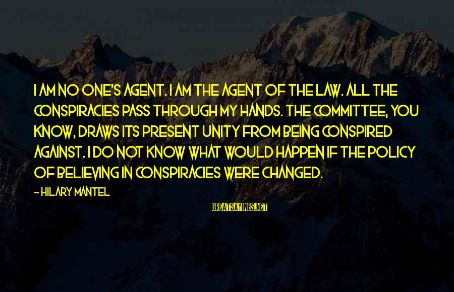 Being In The Present Sayings By Hilary Mantel: I am no one's agent. I am the agent of the law. All the conspiracies