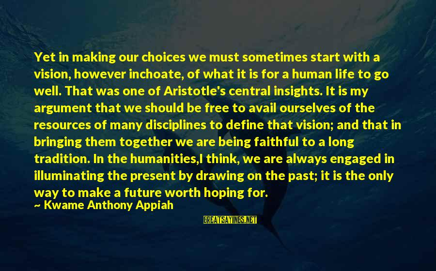 Being In The Present Sayings By Kwame Anthony Appiah: Yet in making our choices we must sometimes start with a vision, however inchoate, of