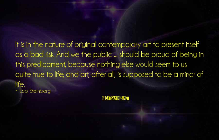 Being In The Present Sayings By Leo Steinberg: It is in the nature of original contemporary art to present itself as a bad