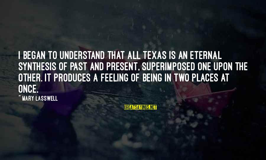 Being In The Present Sayings By Mary Lasswell: I began to understand that all Texas is an eternal synthesis of past and present,