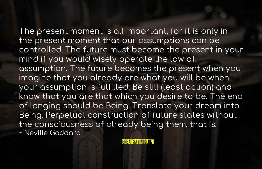 Being In The Present Sayings By Neville Goddard: The present moment is all important, for it is only in the present moment that