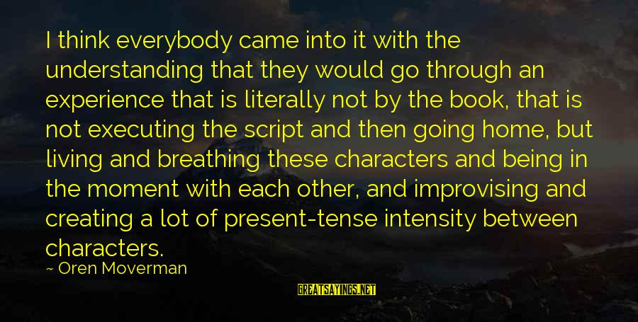 Being In The Present Sayings By Oren Moverman: I think everybody came into it with the understanding that they would go through an
