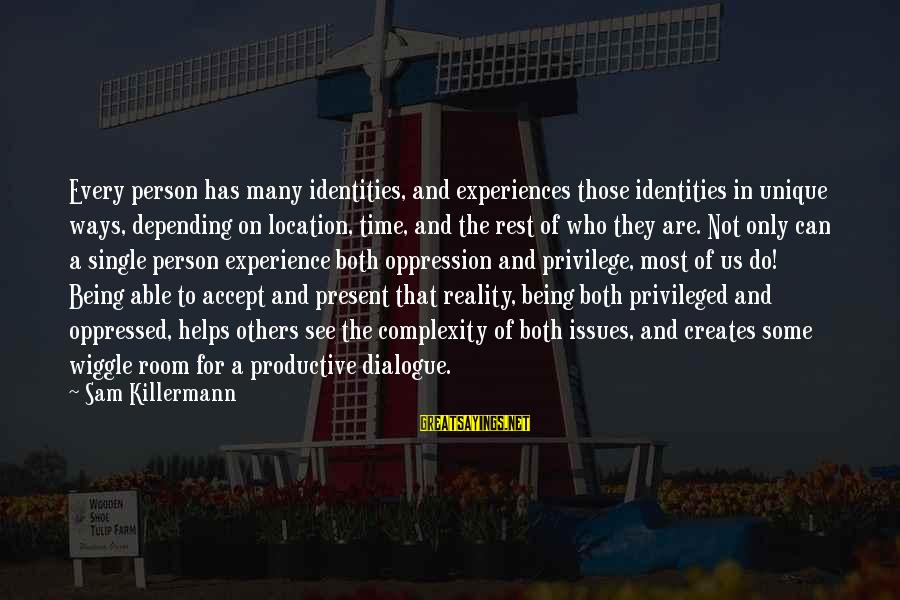 Being In The Present Sayings By Sam Killermann: Every person has many identities, and experiences those identities in unique ways, depending on location,