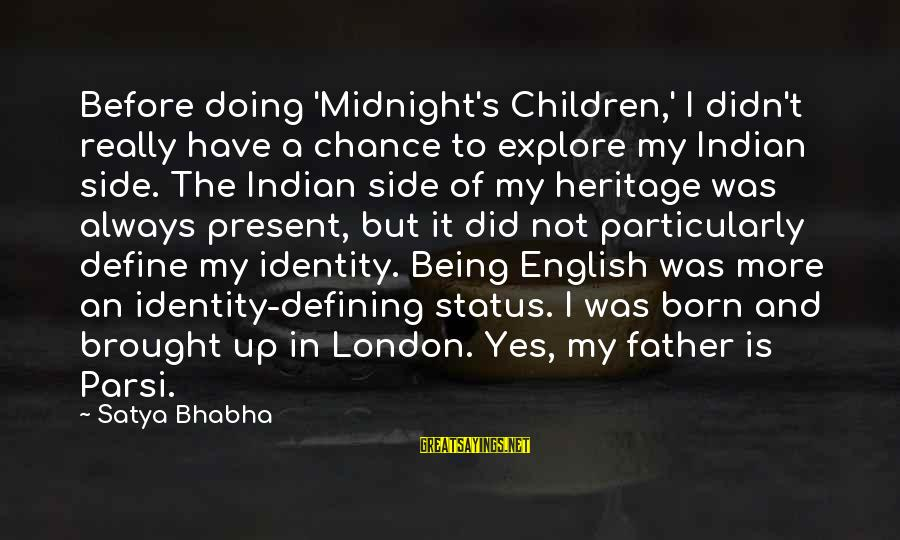 Being In The Present Sayings By Satya Bhabha: Before doing 'Midnight's Children,' I didn't really have a chance to explore my Indian side.