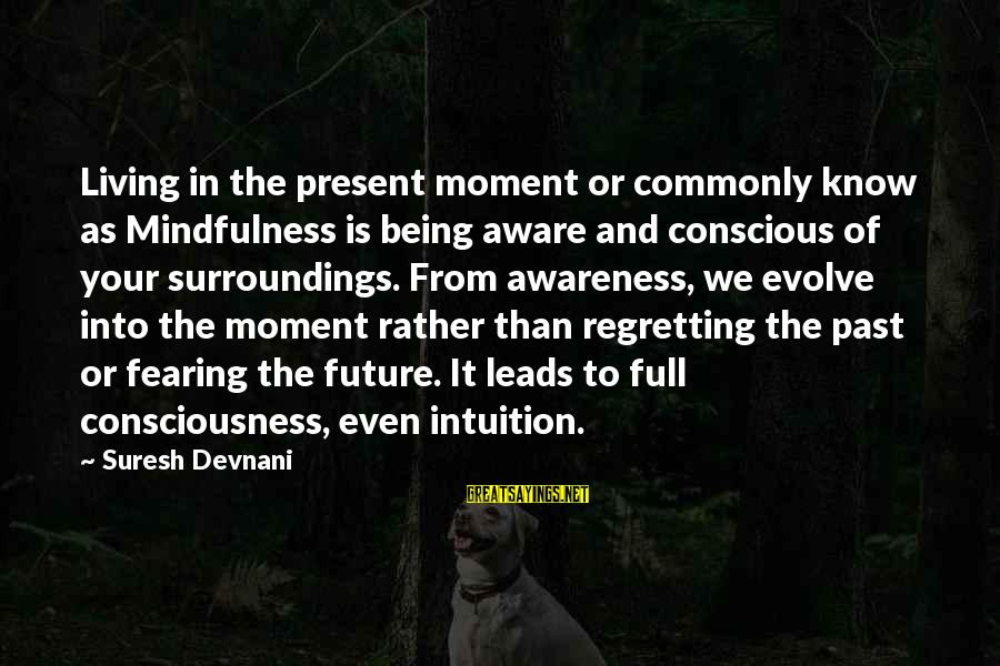 Being In The Present Sayings By Suresh Devnani: Living in the present moment or commonly know as Mindfulness is being aware and conscious