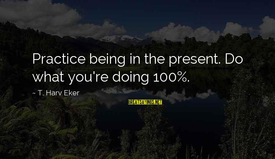 Being In The Present Sayings By T. Harv Eker: Practice being in the present. Do what you're doing 100%.