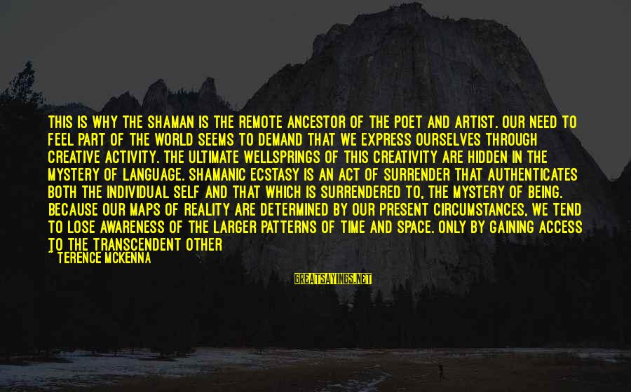 Being In The Present Sayings By Terence McKenna: This is why the shaman is the remote ancestor of the poet and artist. Our