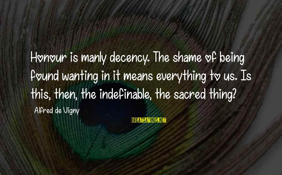 Being Indefinable Sayings By Alfred De Vigny: Honour is manly decency. The shame of being found wanting in it means everything to