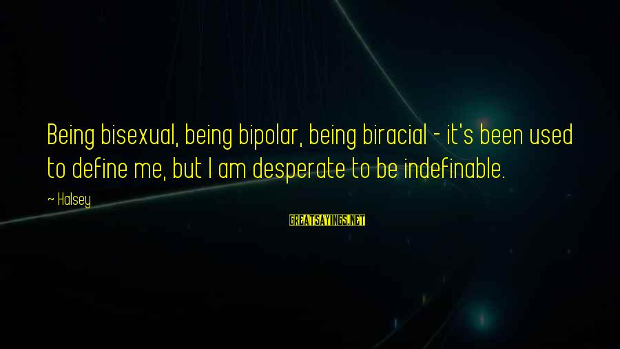 Being Indefinable Sayings By Halsey: Being bisexual, being bipolar, being biracial - it's been used to define me, but I