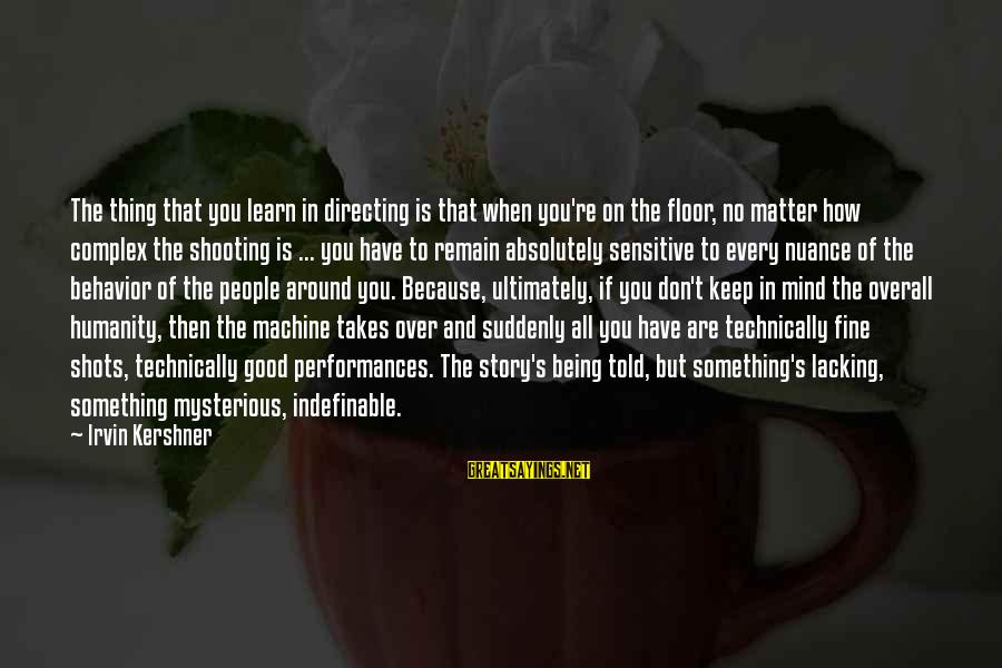 Being Indefinable Sayings By Irvin Kershner: The thing that you learn in directing is that when you're on the floor, no