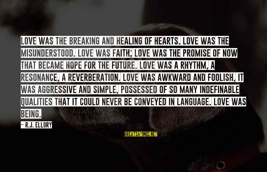 Being Indefinable Sayings By R.J. Ellory: Love was the breaking and healing of hearts. Love was the misunderstood. Love was faith;