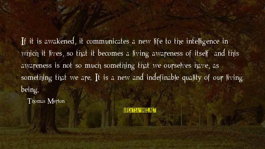 Being Indefinable Sayings By Thomas Merton: If it is awakened, it communicates a new life to the intelligence in which it