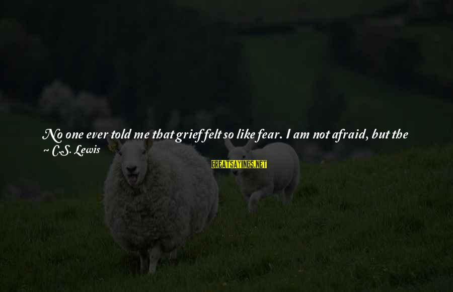Being Invisible Sayings By C.S. Lewis: No one ever told me that grief felt so like fear. I am not afraid,