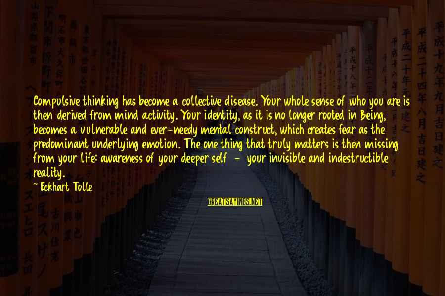Being Invisible Sayings By Eckhart Tolle: Compulsive thinking has become a collective disease. Your whole sense of who you are is