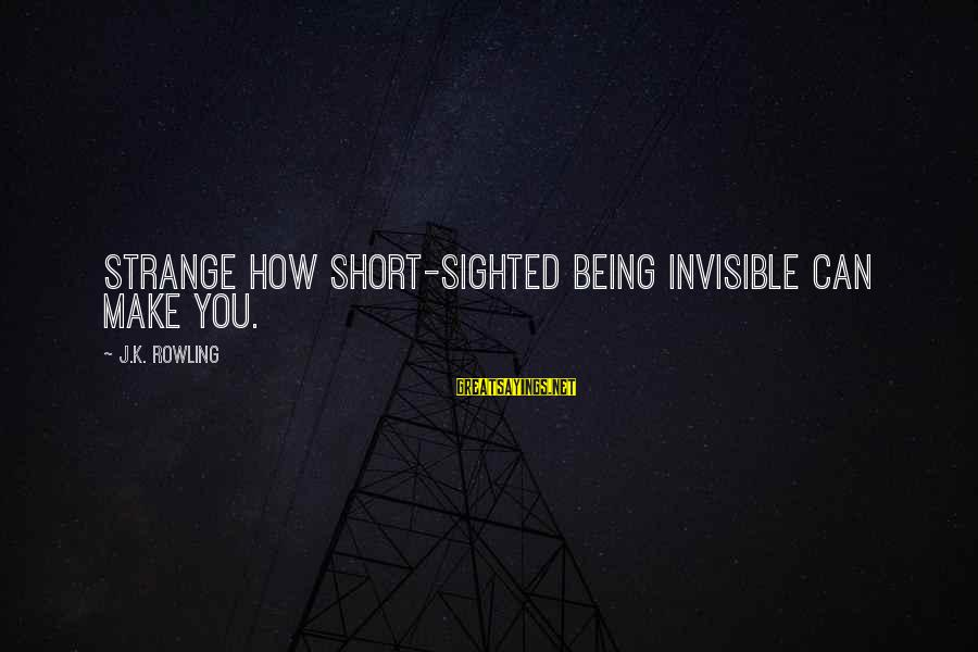 Being Invisible Sayings By J.K. Rowling: Strange how short-sighted being invisible can make you.