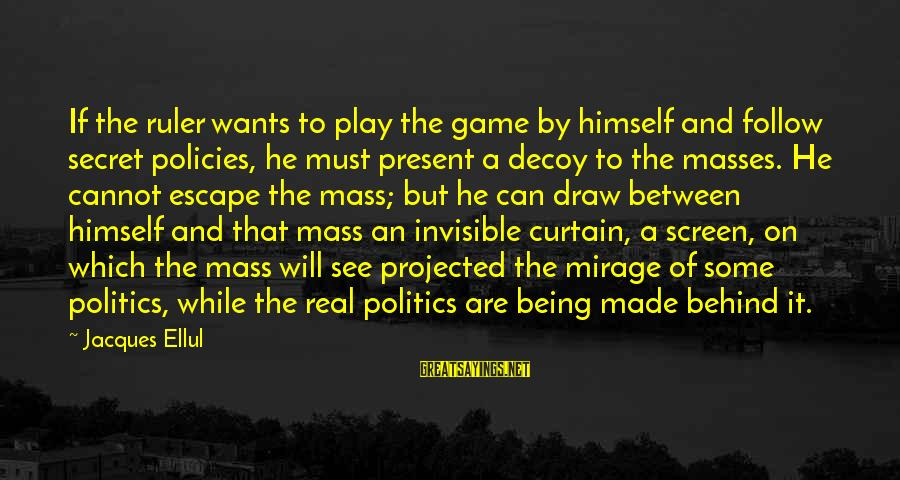 Being Invisible Sayings By Jacques Ellul: If the ruler wants to play the game by himself and follow secret policies, he