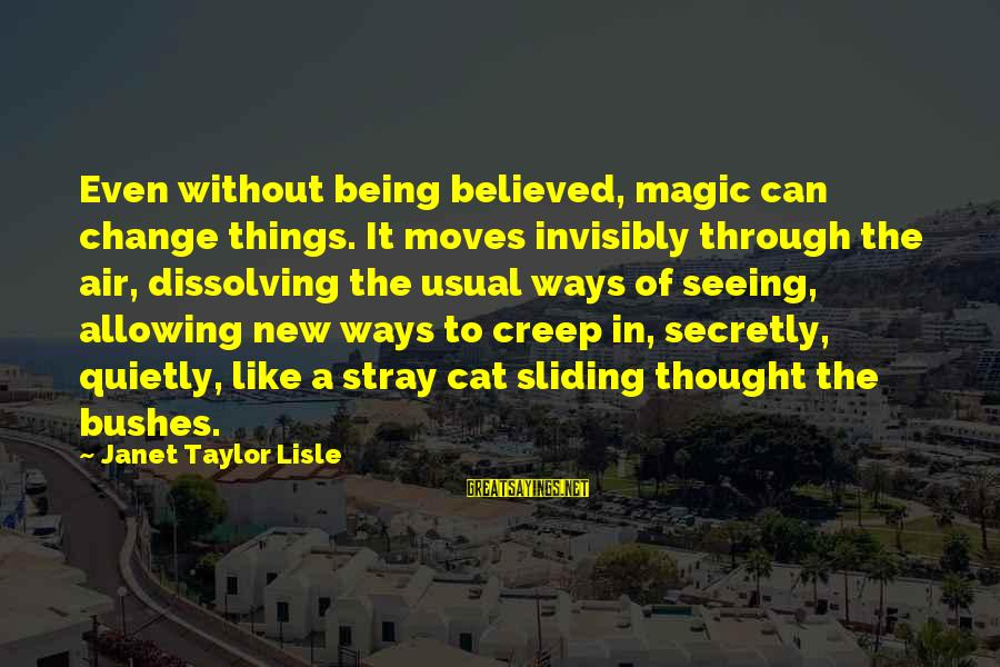 Being Invisible Sayings By Janet Taylor Lisle: Even without being believed, magic can change things. It moves invisibly through the air, dissolving