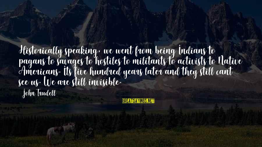 Being Invisible Sayings By John Trudell: Historically speaking, we went from being Indians to pagans to savages to hostiles to militants