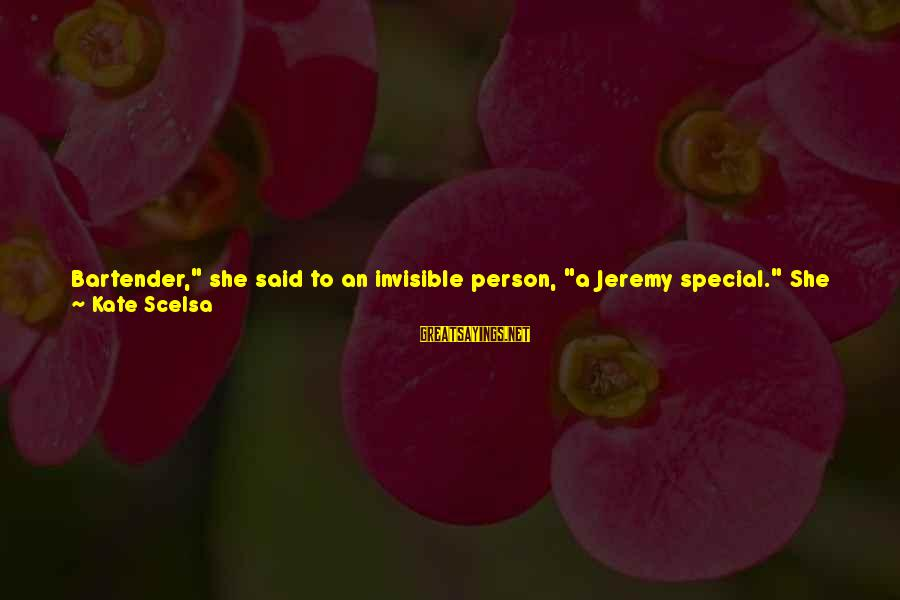 """Being Invisible Sayings By Kate Scelsa: Bartender,"""" she said to an invisible person, """"a Jeremy special."""" She grabbed two plastic cups."""