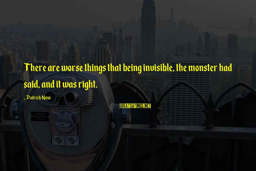 Being Invisible Sayings By Patrick Ness: There are worse things that being invisible, the monster had said, and it was right.