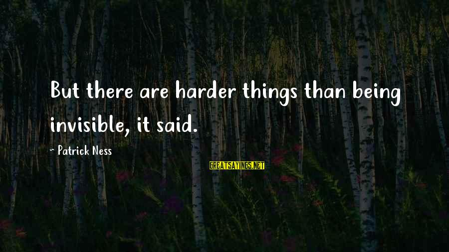 Being Invisible Sayings By Patrick Ness: But there are harder things than being invisible, it said.