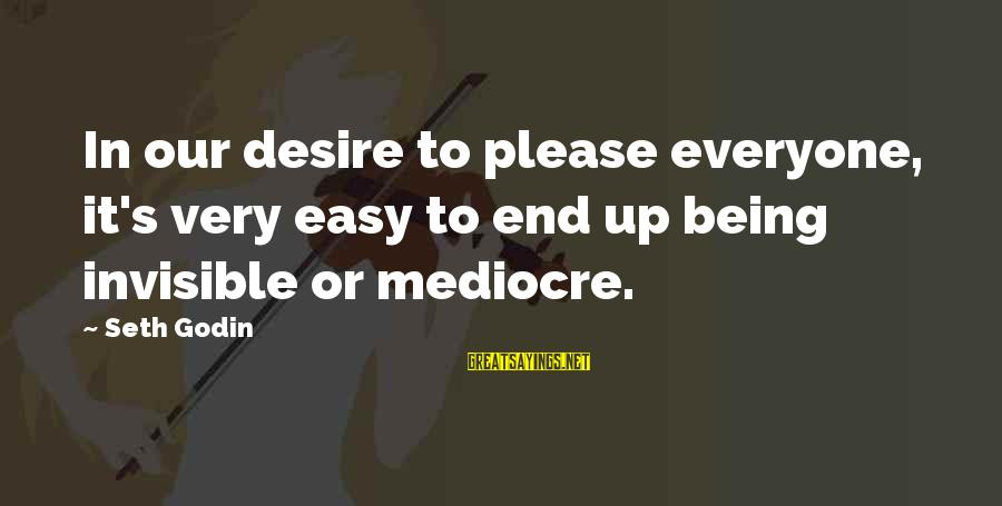 Being Invisible Sayings By Seth Godin: In our desire to please everyone, it's very easy to end up being invisible or