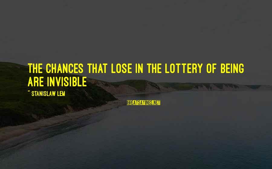 Being Invisible Sayings By Stanislaw Lem: The chances that lose in the lottery of being are invisible