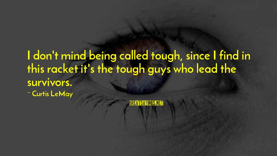 Being Lead On By A Guy Sayings By Curtis LeMay: I don't mind being called tough, since I find in this racket it's the tough