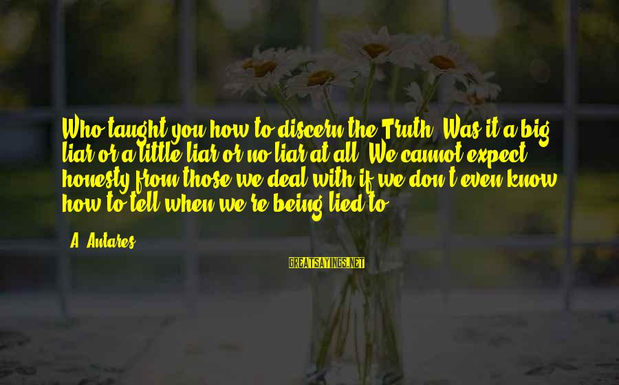 Being Lied To Sayings By A. Antares: Who taught you how to discern the Truth? Was it a big liar or a