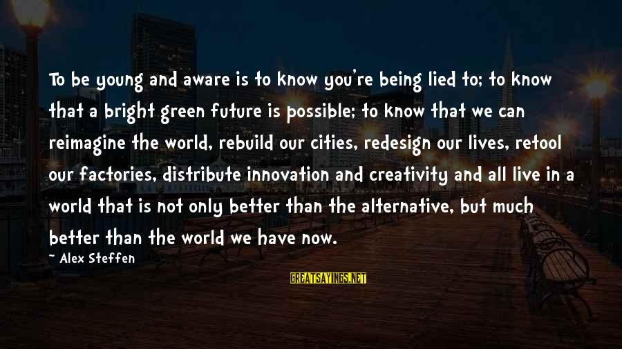 Being Lied To Sayings By Alex Steffen: To be young and aware is to know you're being lied to; to know that