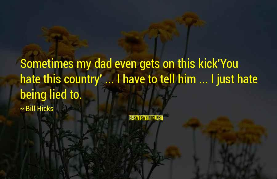 Being Lied To Sayings By Bill Hicks: Sometimes my dad even gets on this kick'You hate this country' ... I have to