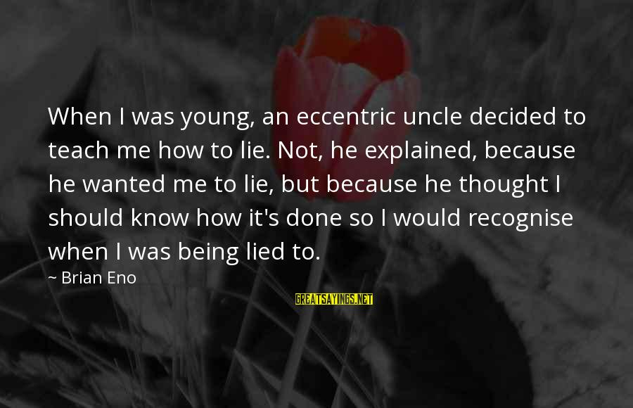 Being Lied To Sayings By Brian Eno: When I was young, an eccentric uncle decided to teach me how to lie. Not,