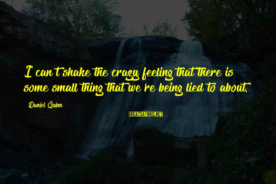 Being Lied To Sayings By Daniel Quinn: I can't shake the crazy feeling that there is some small thing that we're being