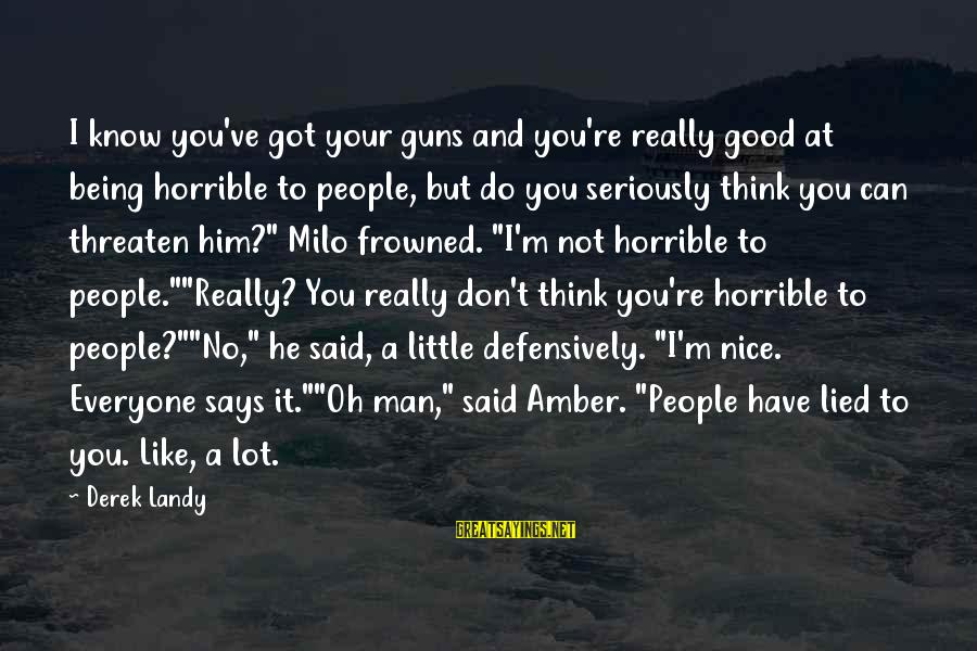 Being Lied To Sayings By Derek Landy: I know you've got your guns and you're really good at being horrible to people,