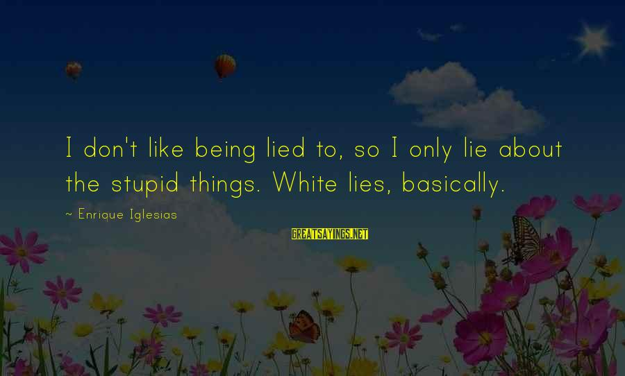 Being Lied To Sayings By Enrique Iglesias: I don't like being lied to, so I only lie about the stupid things. White