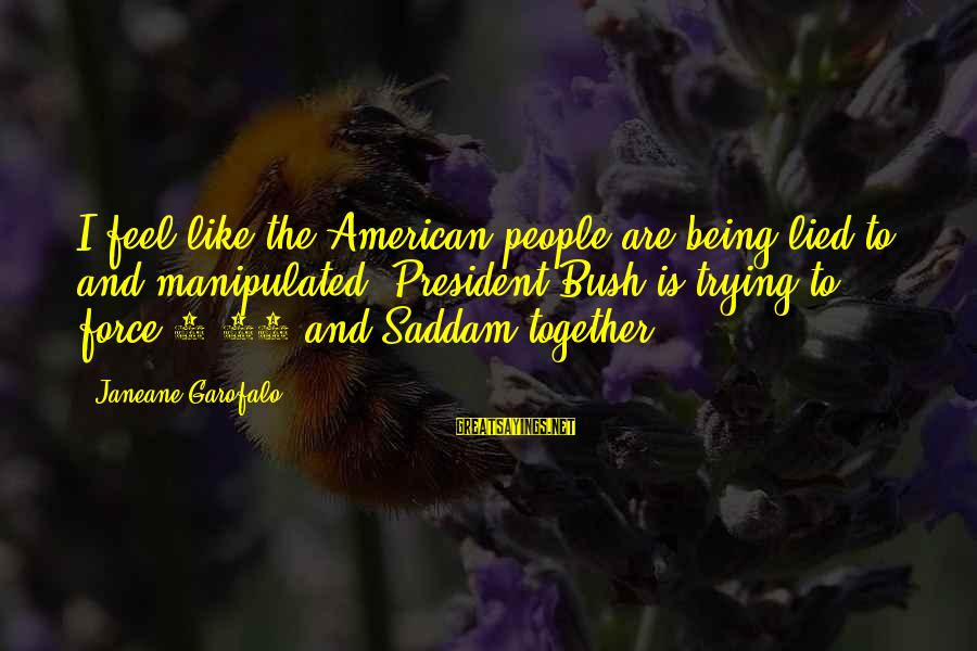 Being Lied To Sayings By Janeane Garofalo: I feel like the American people are being lied to and manipulated. President Bush is