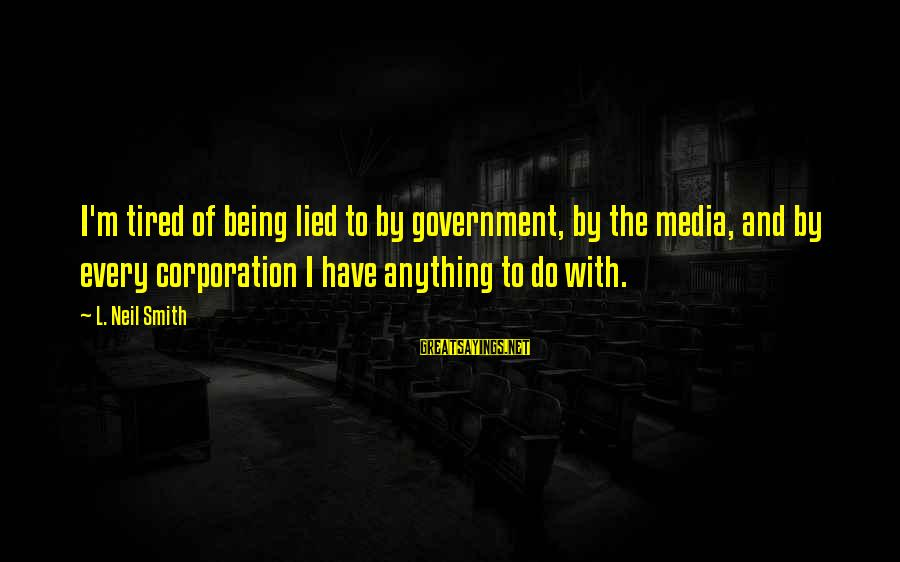 Being Lied To Sayings By L. Neil Smith: I'm tired of being lied to by government, by the media, and by every corporation