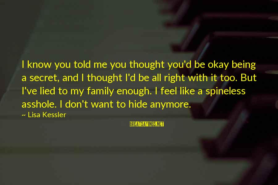 Being Lied To Sayings By Lisa Kessler: I know you told me you thought you'd be okay being a secret, and I