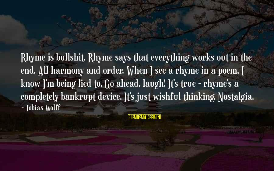 Being Lied To Sayings By Tobias Wolff: Rhyme is bullshit. Rhyme says that everything works out in the end. All harmony and