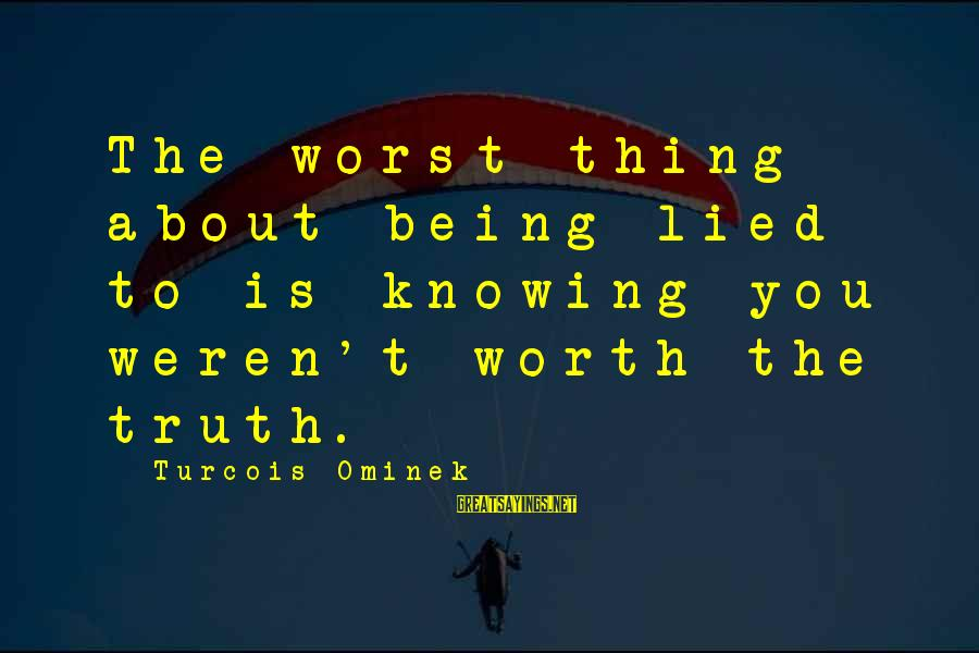 Being Lied To Sayings By Turcois Ominek: The worst thing about being lied to is knowing you weren't worth the truth.