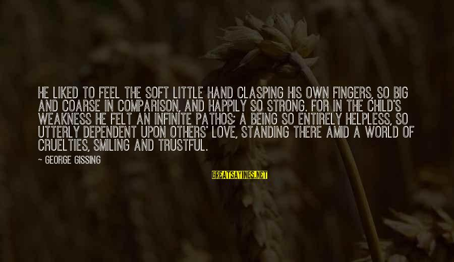 Being Liked By Others Sayings By George Gissing: He liked to feel the soft little hand clasping his own fingers, so big and