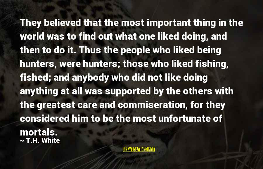 Being Liked By Others Sayings By T.H. White: They believed that the most important thing in the world was to find out what