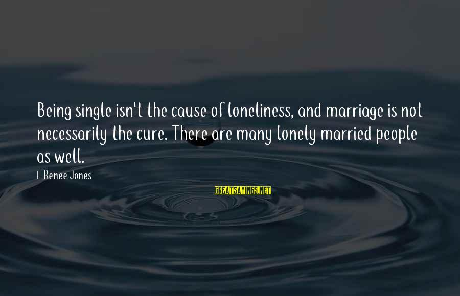 Being Lonely In A Marriage Sayings By Renee Jones: Being single isn't the cause of loneliness, and marriage is not necessarily the cure. There