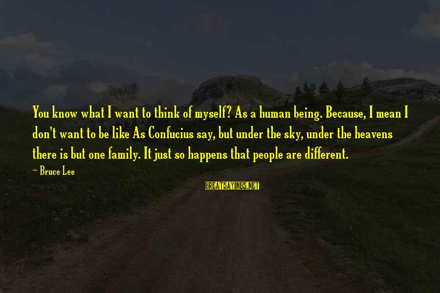 Being Mean To Family Sayings By Bruce Lee: You know what I want to think of myself? As a human being. Because, I