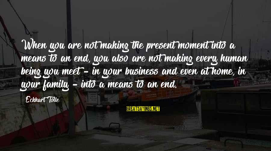 Being Mean To Family Sayings By Eckhart Tolle: When you are not making the present moment into a means to an end, you