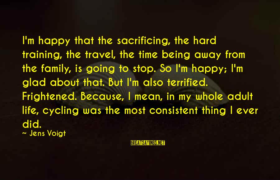 Being Mean To Family Sayings By Jens Voigt: I'm happy that the sacrificing, the hard training, the travel, the time being away from