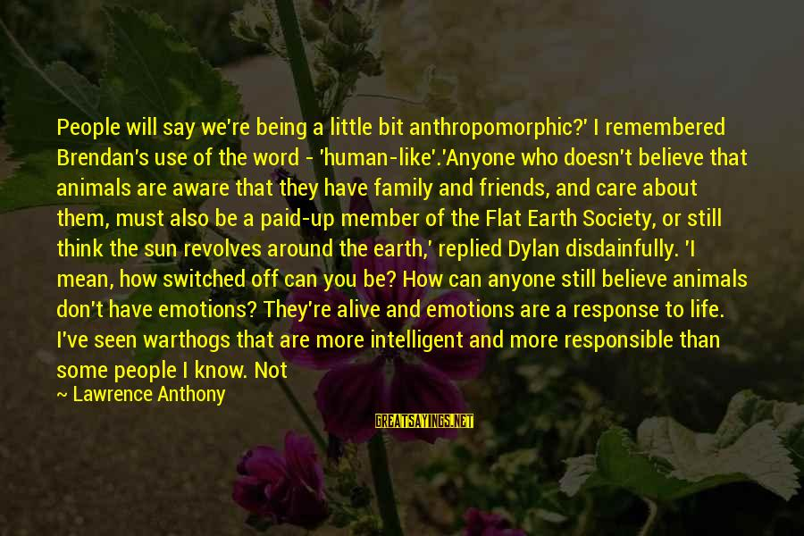 Being Mean To Family Sayings By Lawrence Anthony: People will say we're being a little bit anthropomorphic?' I remembered Brendan's use of the